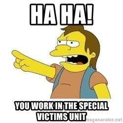 Nelson HaHa - HA HA! You work in the Special Victims Unit