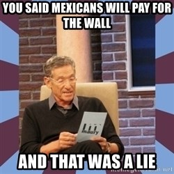 maury povich lol - You said mexicans will pay for the wall and that was a lie