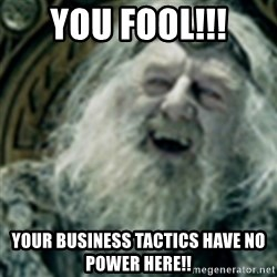 you have no power here - You fool!!! your business tactics have no power here!!