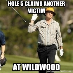 Fuck It Bill Murray - Hole 5 claims another victim at wildwood