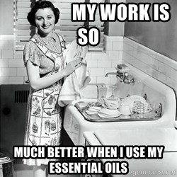 50s Housewife -                   My work is so  MUCH BETTER WHEN I USE MY essential oils