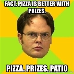 Courage Dwight - fact. pizza is better with prizes. Pizza. prizes. patio