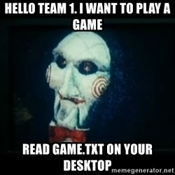 SAW - I wanna play a game - hello team 1. i want to play a game read game.txt on your desktop