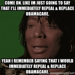 Rick James - COME ON. LIKE IM JUST GOING TO SAY THAT I'll immediately REPEAL & REPLACE Obamacare. Yeah I remember SAYING THAT I WOULD immediately REPEAL & replace OBAMACARE.