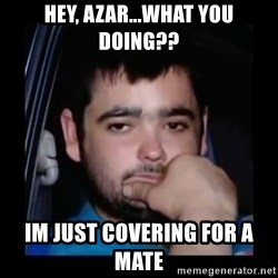 just waiting for a mate - Hey, azar...what you doing?? Im just covering for a mate
