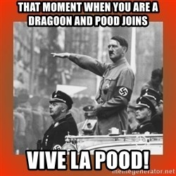 Heil Hitler - that moment when you are a dragoon and pood joins vive la pood!