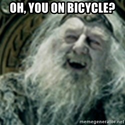 you have no power here - Oh, you on bicycle?