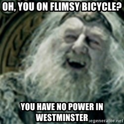 you have no power here - Oh, you on Flimsy bicycle? You have no power in Westminster