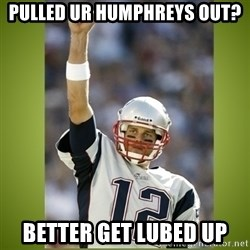 tom brady - Pulled ur Humphreys out? Better get lubed up