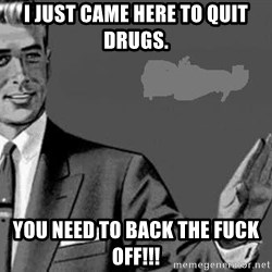 Correction Man  - I just came here to quit drugs. You need to back the fuck off!!!