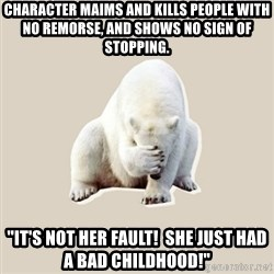 "Bad RPer Polar Bear - Character maims and kills people with no remorse, and shows no sign of stopping. ""It's not her fault!  She just had a bad childhood!"""