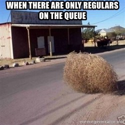 Tumbleweed - When there are only regulars on the queue