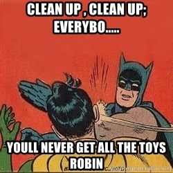 batman slap robin - Clean up , clean up; everybo..... Youll never get all the toYs robin