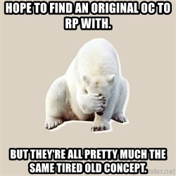 Bad RPer Polar Bear - Hope to find an original OC to RP with. But They're all pretty much the same tired old concept.