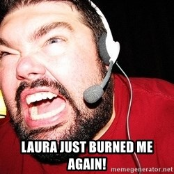 Angry Gamer -  laura just burned me again!