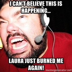 Angry Gamer - i can't believe this is happening... laura just burned me again!