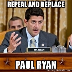 Paul Ryan Meme  - Repeal and replace Paul ryan