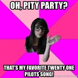 Idiot Nerd Girl - OH, PITY PARTY? THAT'S MY FAVORITE TWENTY ONE PILOTS SONG!