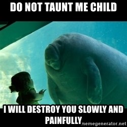 Overlord Manatee - do not taunt me child i will destroy you slowly and painfully