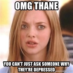 OMG KAREN - Omg thane You can't just ask someone why they're depressed