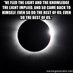 "solar eclipse - ""He fled the light and the knowledge the light implied, and so came back to himself. Even so do the rest of us; even so the best of us."""
