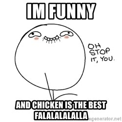 oh stop it you guy - Im funny and chicken is the best falalalalalla