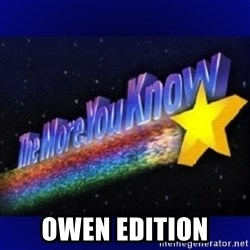 The more you know -  Owen edition