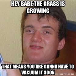 high/drunk guy - Hey babe the grass is growing That means you are gonna have to vacuum it soon