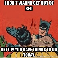 batman slap robin - I don't wanna get out of bed Get up! You have things to do today.