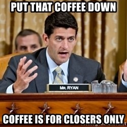 Paul Ryan Meme  - PUT THAT COFFEE DOWN COFFEE IS FOR CLOSERS ONLY