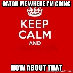 Keep Calm 2 - Catch me where i'm going How about that