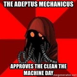 Advice Techpriest - The Adeptus Mechanicus  Approves the clean the Machine day