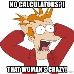 Fry Panic - No calculators?! That woman's crazy!
