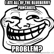 Troll Face in RUSSIA! -   I ate all of the blueberry pancakes. Problem?