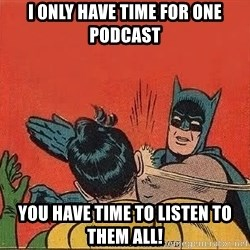 batman slap robin - i only have time for one podcast you have time to listen to them all!