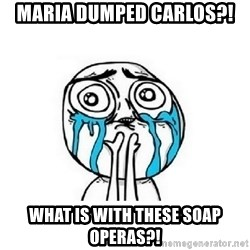crying - Maria dumped carlos?! what is with these soap operas?!
