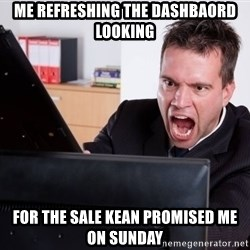Angry Computer User - Me refreshing the dashbaord looking for the sale kean promised me on sunday