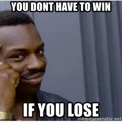 I'm a fucking genius - You dont have to win if you lose
