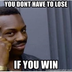 I'm a fucking genius - You dont have to lose if you win