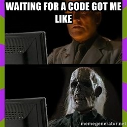ill just wait here - Waiting for a Code got me like