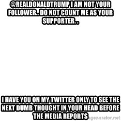 Blank Template - @realDonaldTrump i am not your follower.. do not count me as your supporter. . I HAVE YOU ON MY TWITTER ONLY TO SEE THE NEXT DUMB THOUGHT IN YOUR HEAD BEFORE THE MEDIA REPORTS