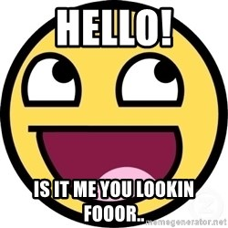 Awesome Smiley - HELLO! IS IT ME YOU LOOKIN FOooR..