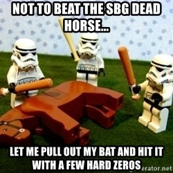 Beating a Dead Horse stormtrooper - Not to beat the SBG dead horse... Let me pull out my bat and hit it with a few hard zeros