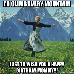 sound of music - I'd climb every mountain Just to wish you a happy birthday mommy!!!
