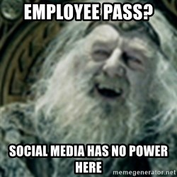 you have no power here - Employee pass?  social media has no power here