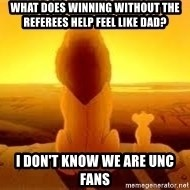 The Lion King - What does winning without the referees help feel like dad? I don't know we are unc fans