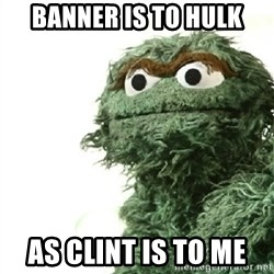 Sad Oscar - Banner is to Hulk As Clint is to me