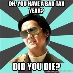 mr chow - Oh, You have a bad tax year? Did you die?