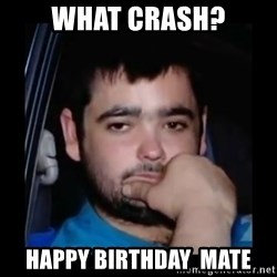 just waiting for a mate - what crash? happy birthday  mate