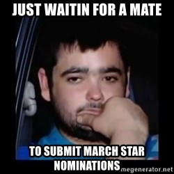 just waiting for a mate - JUST WAITIN FOR A MATE TO SUBMIT MARCH STAR NOMINATIONS